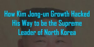 How Kim Jong-un Growth Hacked His Way to be the Supreme Leader of North Korea
